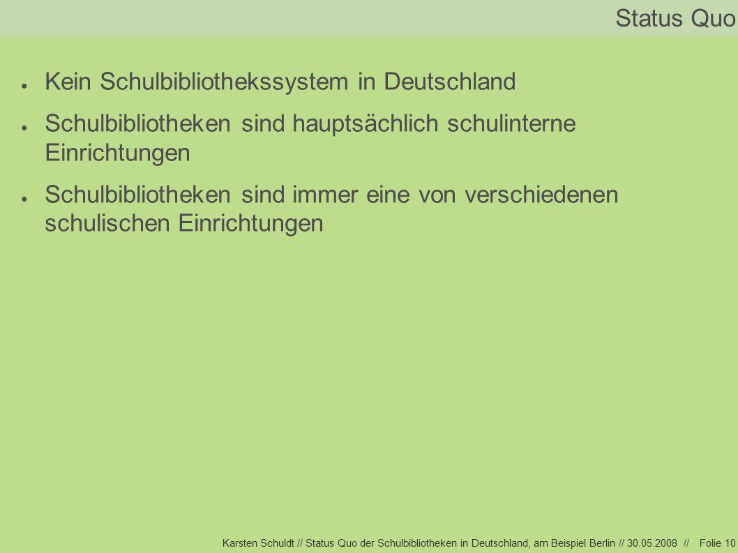 Karsten Schuldt // Status Quo der Schulbibliotheken in Deutschland, am Beispiel Berlin // 30.05.2008 //Folie 10 Status Quo ● Kein Schulbibliothekssystem in Deutschland ● Schulbibliotheken sind hauptsächlich schulinterne Einrichtungen ● Schulbibliotheken sind immer eine von verschiedenen schulischen Einrichtungen