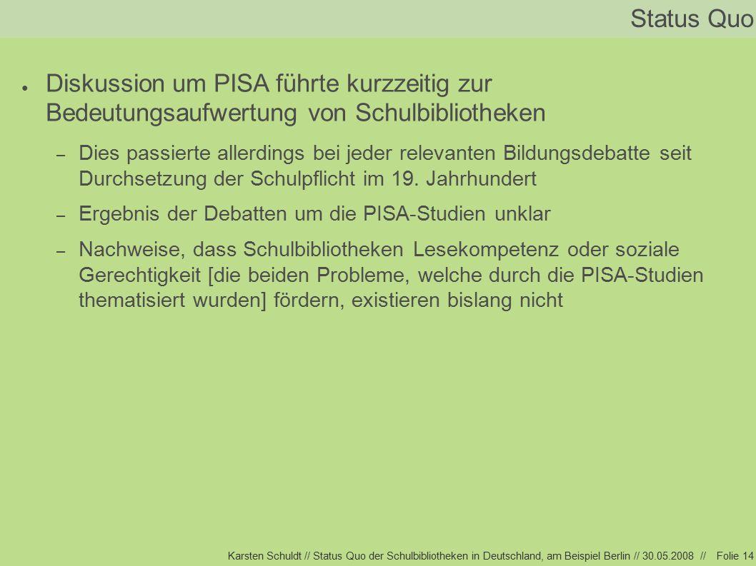 Karsten Schuldt // Status Quo der Schulbibliotheken in Deutschland, am Beispiel Berlin // 30.05.2008 //Folie 14 Status Quo ● Diskussion um PISA führte kurzzeitig zur Bedeutungsaufwertung von Schulbibliotheken – Dies passierte allerdings bei jeder relevanten Bildungsdebatte seit Durchsetzung der Schulpflicht im 19.