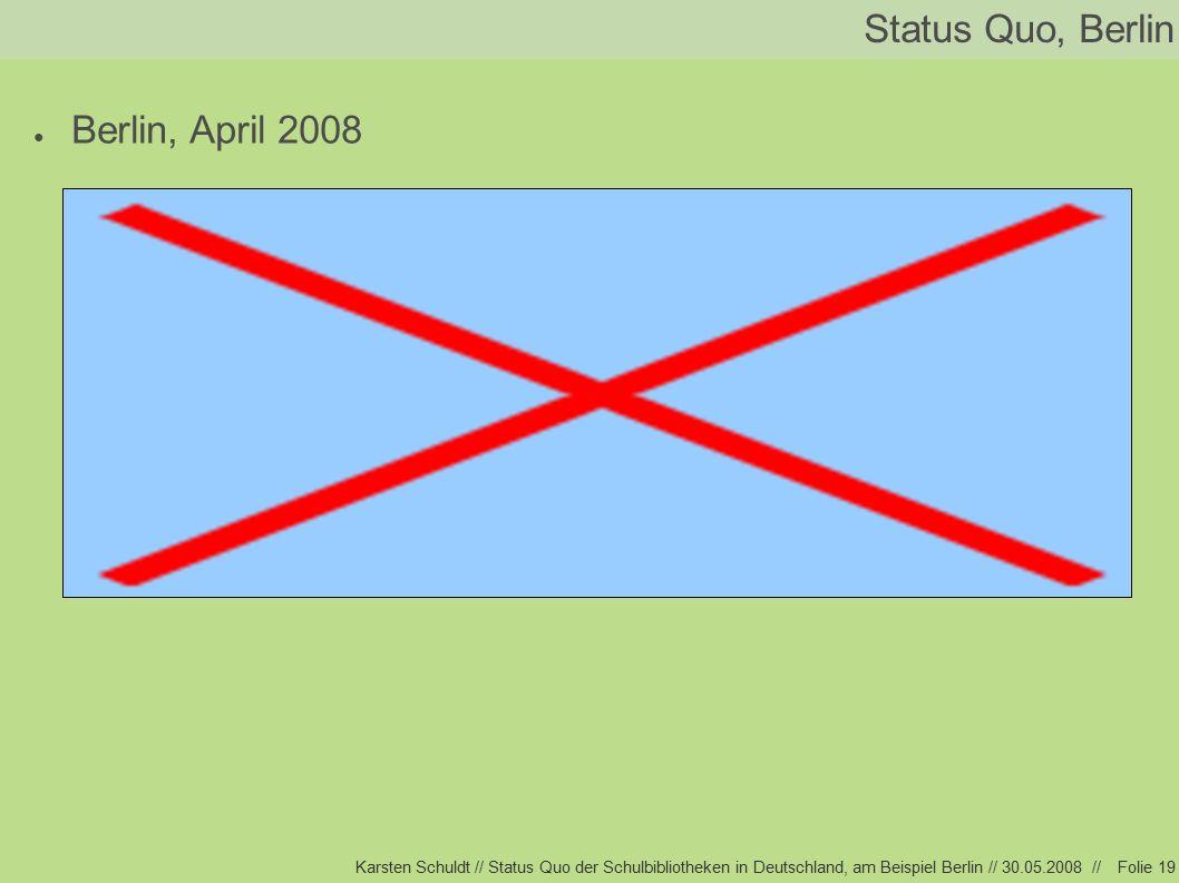 Karsten Schuldt // Status Quo der Schulbibliotheken in Deutschland, am Beispiel Berlin // 30.05.2008 //Folie 19 Status Quo, Berlin ● Berlin, April 2008