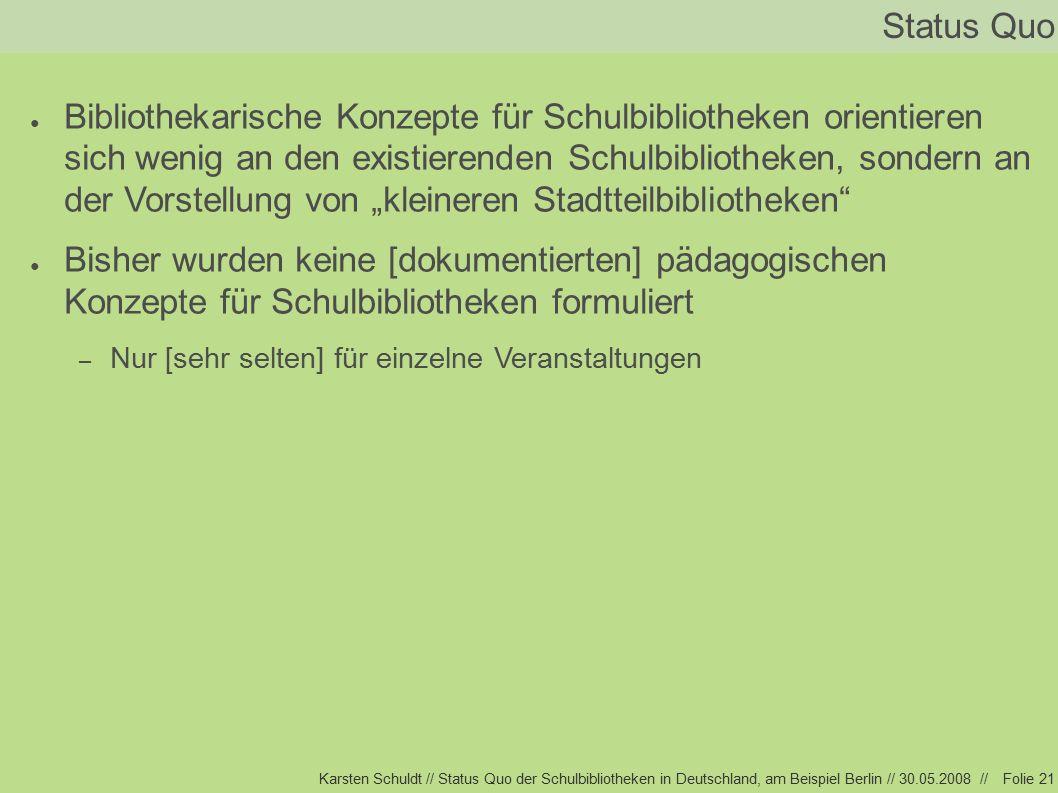 """Karsten Schuldt // Status Quo der Schulbibliotheken in Deutschland, am Beispiel Berlin // 30.05.2008 //Folie 21 Status Quo ● Bibliothekarische Konzepte für Schulbibliotheken orientieren sich wenig an den existierenden Schulbibliotheken, sondern an der Vorstellung von """"kleineren Stadtteilbibliotheken ● Bisher wurden keine [dokumentierten] pädagogischen Konzepte für Schulbibliotheken formuliert – Nur [sehr selten] für einzelne Veranstaltungen"""