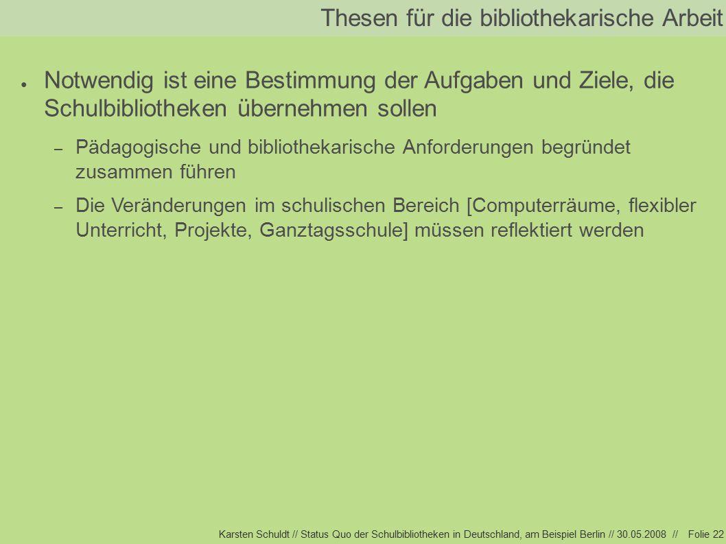 Karsten Schuldt // Status Quo der Schulbibliotheken in Deutschland, am Beispiel Berlin // 30.05.2008 //Folie 22 Thesen für die bibliothekarische Arbeit ● Notwendig ist eine Bestimmung der Aufgaben und Ziele, die Schulbibliotheken übernehmen sollen – Pädagogische und bibliothekarische Anforderungen begründet zusammen führen – Die Veränderungen im schulischen Bereich [Computerräume, flexibler Unterricht, Projekte, Ganztagsschule] müssen reflektiert werden