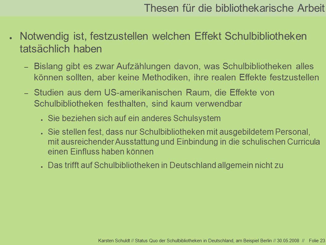 Karsten Schuldt // Status Quo der Schulbibliotheken in Deutschland, am Beispiel Berlin // 30.05.2008 //Folie 23 Thesen für die bibliothekarische Arbeit ● Notwendig ist, festzustellen welchen Effekt Schulbibliotheken tatsächlich haben – Bislang gibt es zwar Aufzählungen davon, was Schulbibliotheken alles können sollten, aber keine Methodiken, ihre realen Effekte festzustellen – Studien aus dem US-amerikanischen Raum, die Effekte von Schulbibliotheken festhalten, sind kaum verwendbar ● Sie beziehen sich auf ein anderes Schulsystem ● Sie stellen fest, dass nur Schulbibliotheken mit ausgebildetem Personal, mit ausreichender Ausstattung und Einbindung in die schulischen Curricula einen Einfluss haben können ● Das trifft auf Schulbibliotheken in Deutschland allgemein nicht zu