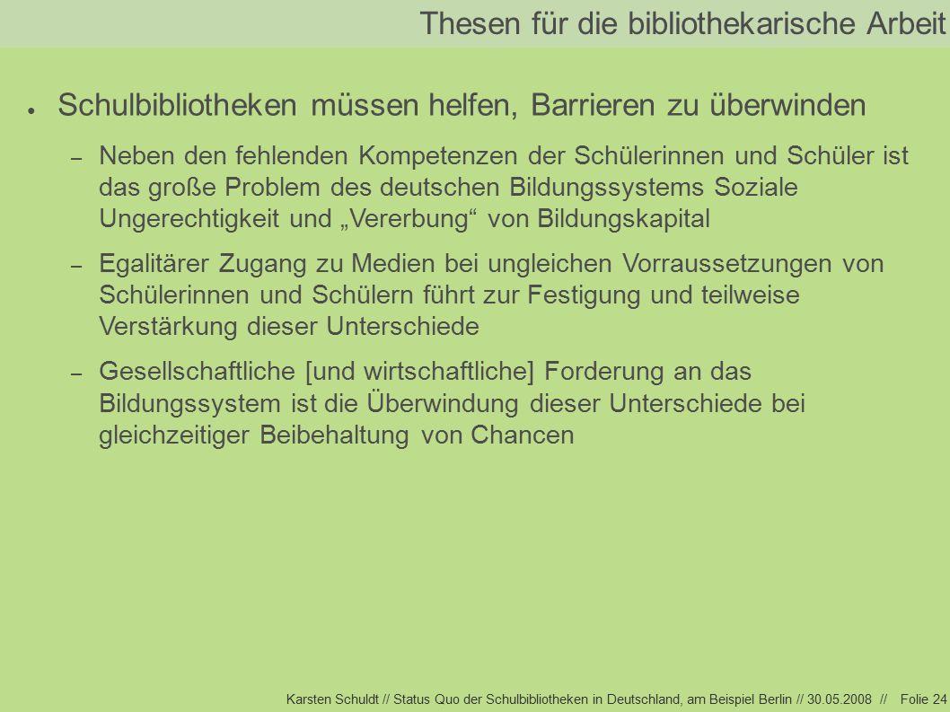 """Karsten Schuldt // Status Quo der Schulbibliotheken in Deutschland, am Beispiel Berlin // 30.05.2008 //Folie 24 Thesen für die bibliothekarische Arbeit ● Schulbibliotheken müssen helfen, Barrieren zu überwinden – Neben den fehlenden Kompetenzen der Schülerinnen und Schüler ist das große Problem des deutschen Bildungssystems Soziale Ungerechtigkeit und """"Vererbung von Bildungskapital – Egalitärer Zugang zu Medien bei ungleichen Vorraussetzungen von Schülerinnen und Schülern führt zur Festigung und teilweise Verstärkung dieser Unterschiede – Gesellschaftliche [und wirtschaftliche] Forderung an das Bildungssystem ist die Überwindung dieser Unterschiede bei gleichzeitiger Beibehaltung von Chancen"""