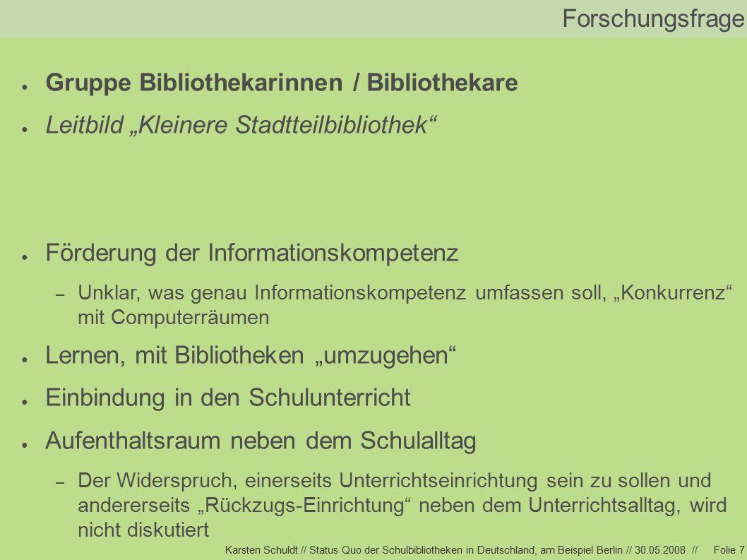 """Karsten Schuldt // Status Quo der Schulbibliotheken in Deutschland, am Beispiel Berlin // 30.05.2008 //Folie 7 Forschungsfrage ● Gruppe Bibliothekarinnen / Bibliothekare ● Leitbild """"Kleinere Stadtteilbibliothek ● Förderung der Informationskompetenz – Unklar, was genau Informationskompetenz umfassen soll, """"Konkurrenz mit Computerräumen ● Lernen, mit Bibliotheken """"umzugehen ● Einbindung in den Schulunterricht ● Aufenthaltsraum neben dem Schulalltag – Der Widerspruch, einerseits Unterrichtseinrichtung sein zu sollen und andererseits """"Rückzugs-Einrichtung neben dem Unterrichtsalltag, wird nicht diskutiert"""