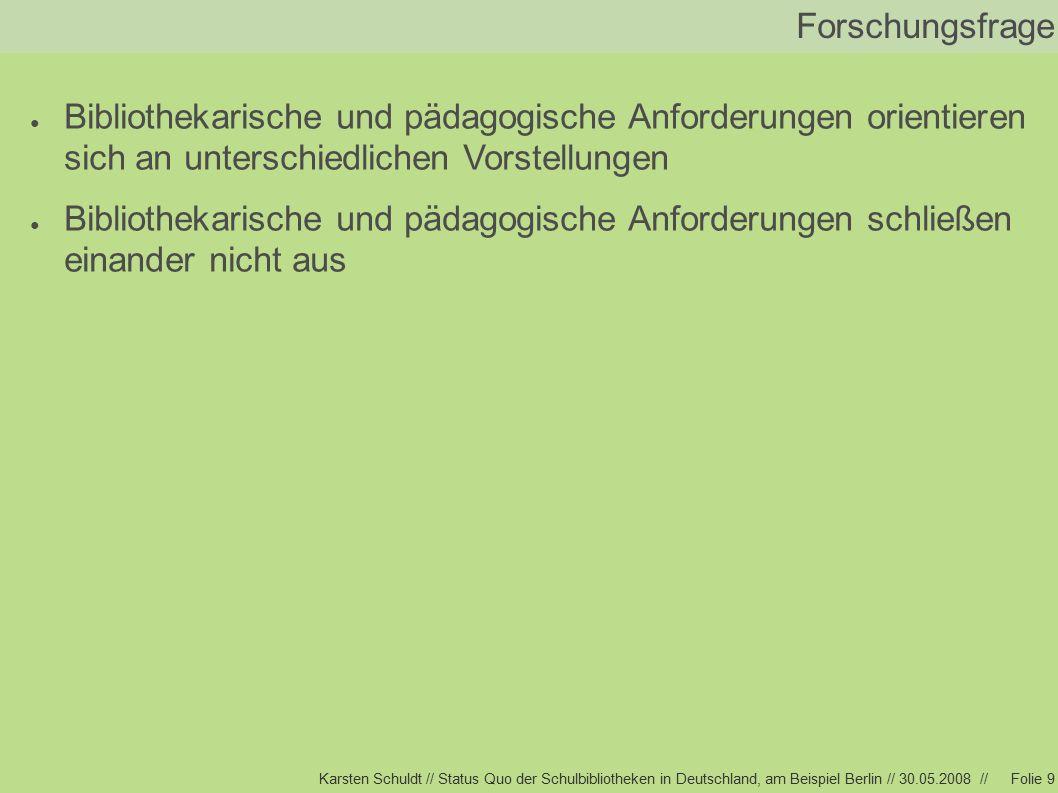 Karsten Schuldt // Status Quo der Schulbibliotheken in Deutschland, am Beispiel Berlin // 30.05.2008 //Folie 9 Forschungsfrage ● Bibliothekarische und pädagogische Anforderungen orientieren sich an unterschiedlichen Vorstellungen ● Bibliothekarische und pädagogische Anforderungen schließen einander nicht aus