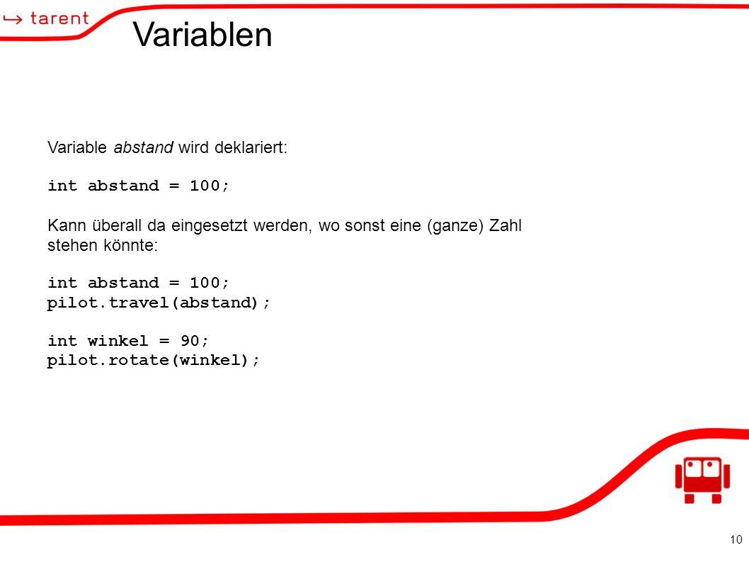 10 Variablen Variable abstand wird deklariert: int abstand = 100; Kann überall da eingesetzt werden, wo sonst eine (ganze) Zahl stehen könnte: int abstand = 100; pilot.travel(abstand); int winkel = 90; pilot.rotate(winkel);
