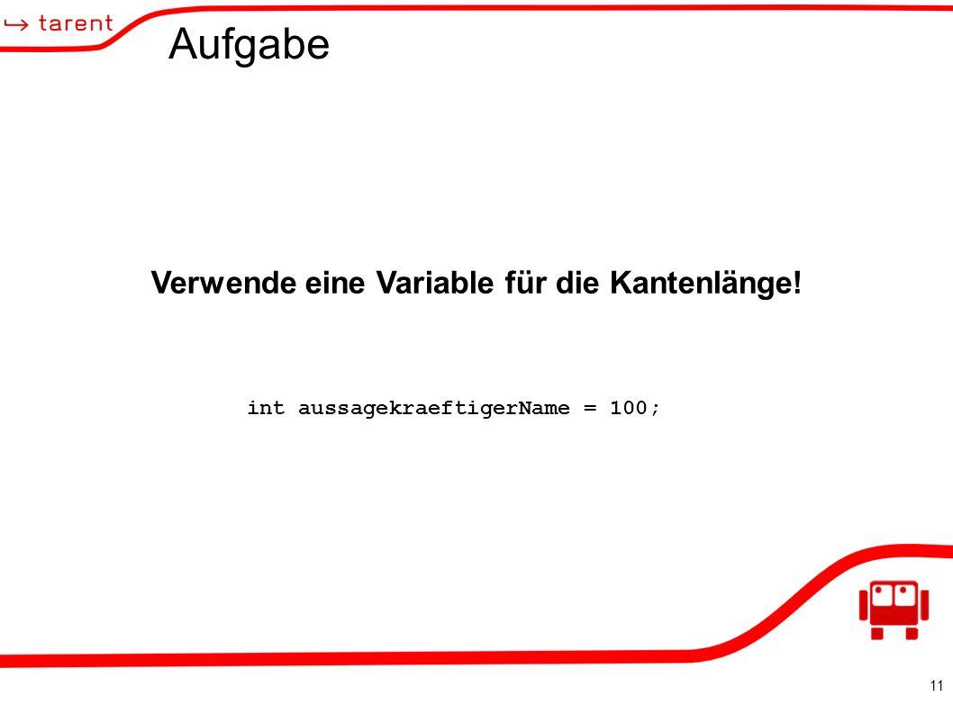 11 Aufgabe Verwende eine Variable für die Kantenlänge! int aussagekraeftigerName = 100;