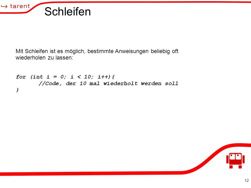 12 Schleifen Mit Schleifen ist es möglich, bestimmte Anweisungen beliebig oft wiederholen zu lassen: for (int i = 0; i < 10; i++){ //Code, der 10 mal wiederholt werden soll }