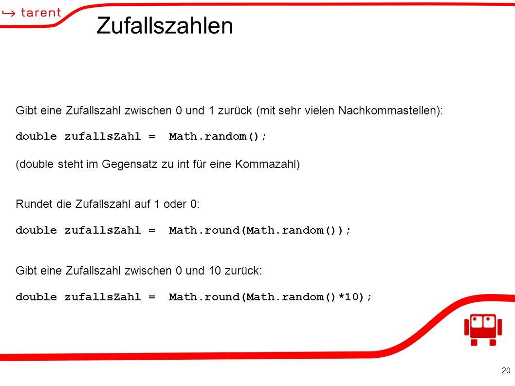 20 Zufallszahlen Gibt eine Zufallszahl zwischen 0 und 1 zurück (mit sehr vielen Nachkommastellen): double zufallsZahl = Math.random(); (double steht im Gegensatz zu int für eine Kommazahl) Rundet die Zufallszahl auf 1 oder 0: double zufallsZahl = Math.round(Math.random()); Gibt eine Zufallszahl zwischen 0 und 10 zurück: double zufallsZahl = Math.round(Math.random()*10);
