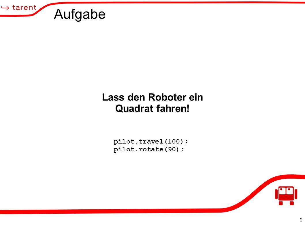 9 Aufgabe Lass den Roboter ein Quadrat fahren! pilot.travel(100); pilot.rotate(90);