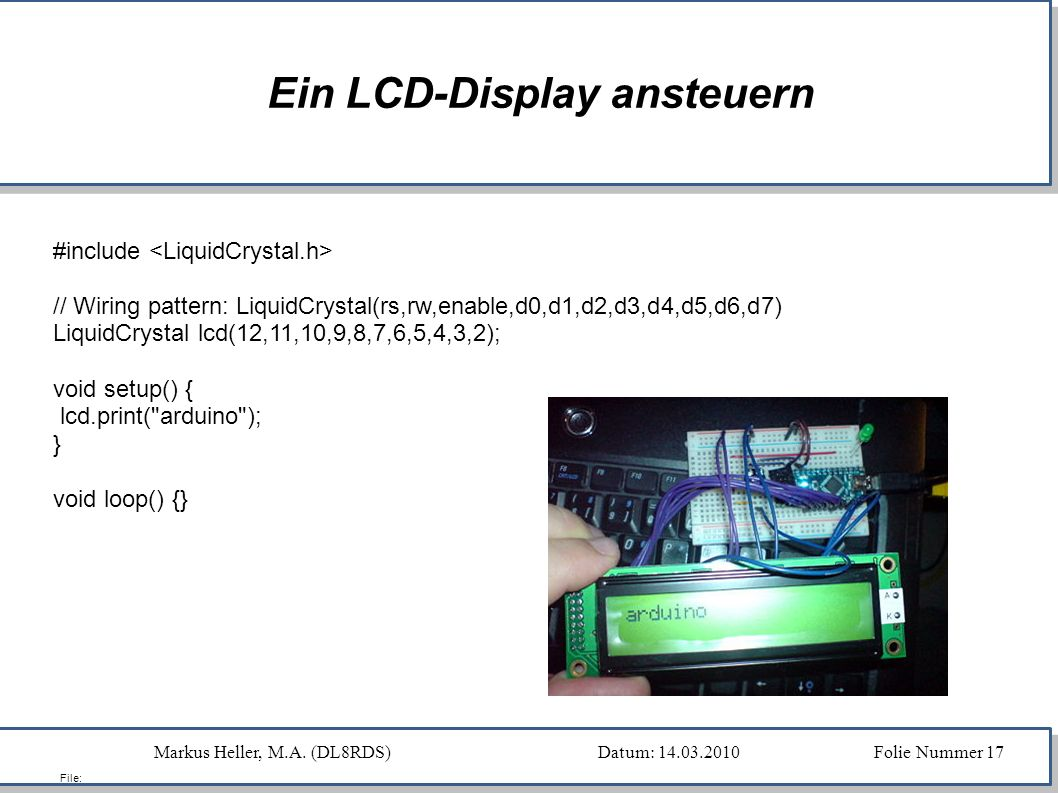 Markus Heller, M.A. (DL8RDS)Datum: 14.03.2010 Folie Nummer 17 File: Ein LCD-Display ansteuern #include // Wiring pattern: LiquidCrystal(rs,rw,enable,d