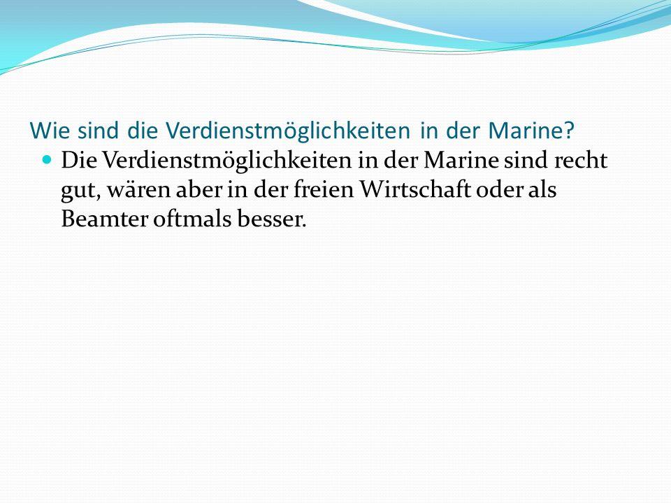 Wie sind die Verdienstmöglichkeiten in der Marine? Die Verdienstmöglichkeiten in der Marine sind recht gut, wären aber in der freien Wirtschaft oder a