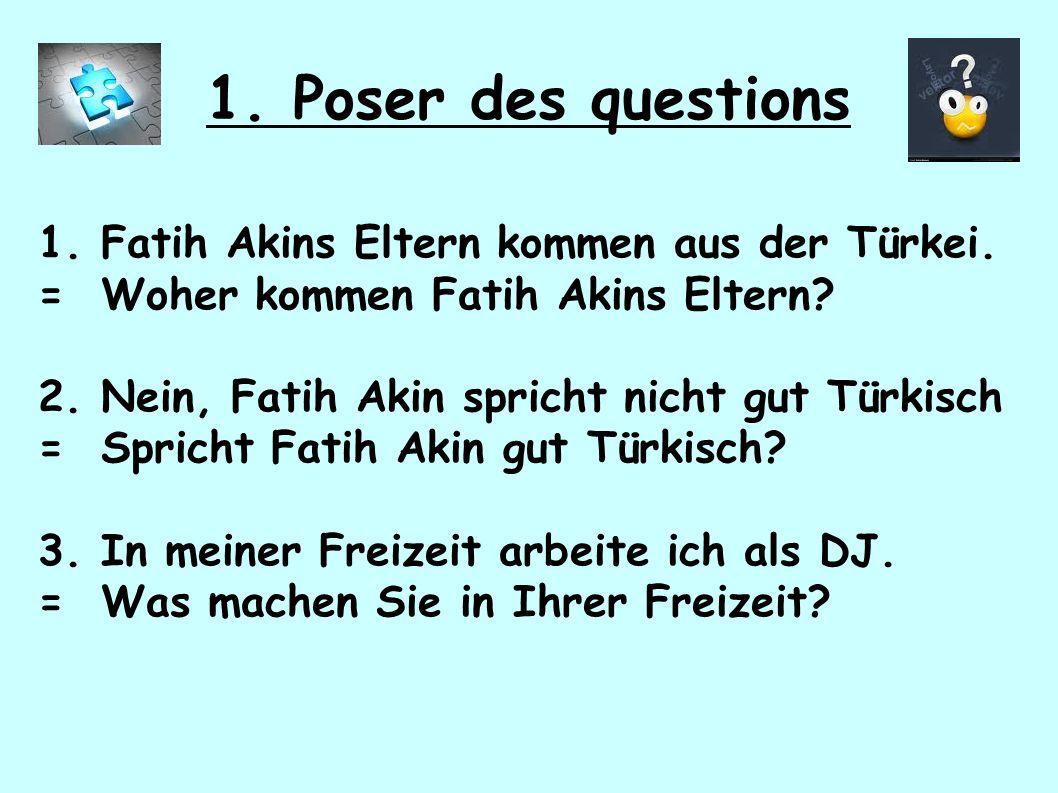 1. Poser des questions 1. Fatih Akins Eltern kommen aus der Türkei.