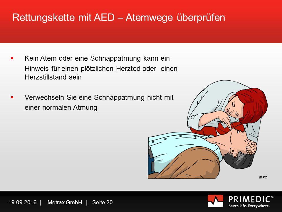 19.09.2016 | Metrax GmbH | Seite 19 Rettungskette mit AED – Atemwege überprüfen Überprüfen, Sie ob eine normale Atmung vorliegt  Sehen  Hören  Fühlen