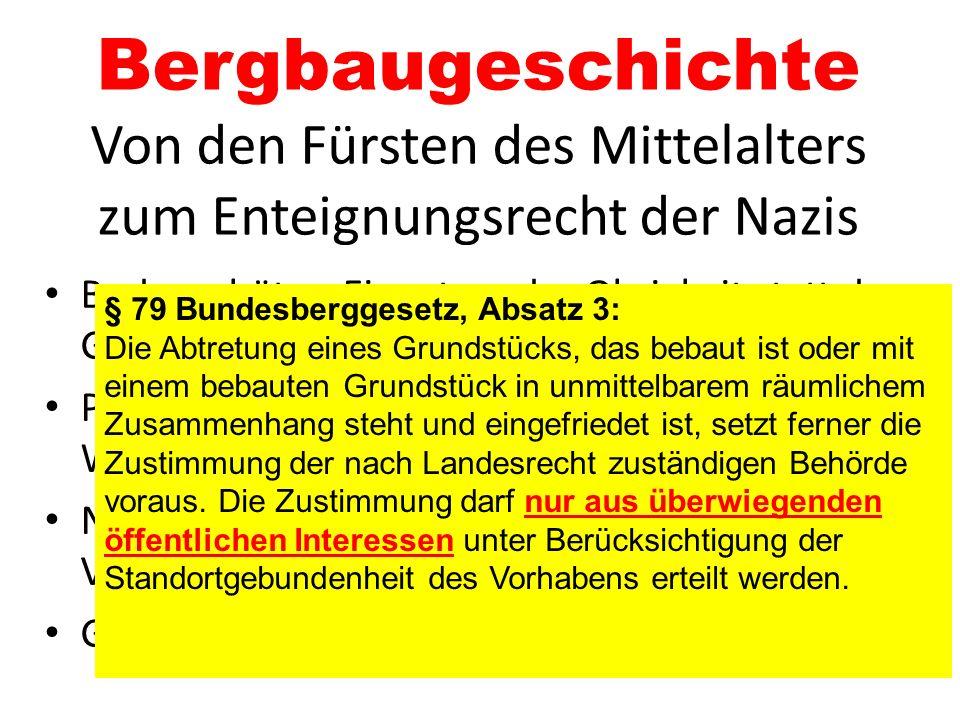 Bergbaugeschichte Von den Fürsten des Mittelalters zum Enteignungsrecht der Nazis Bodenschätze: Eigentum der Obrigkeit statt der GrundstücksbesitzerIn
