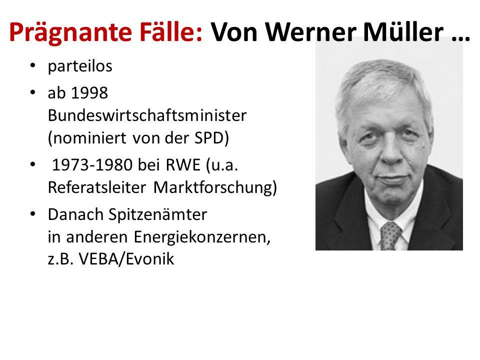 Prägnante Fälle: Von Werner Müller … parteilos ab 1998 Bundeswirtschaftsminister (nominiert von der SPD) 1973-1980 bei RWE (u.a. Referatsleiter Marktf