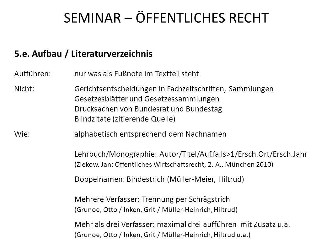 SEMINAR – ÖFFENTLICHES RECHT 5.e. Aufbau / Literaturverzeichnis Aufführen:nur was als Fußnote im Textteil steht Nicht:Gerichtsentscheidungen in Fachze