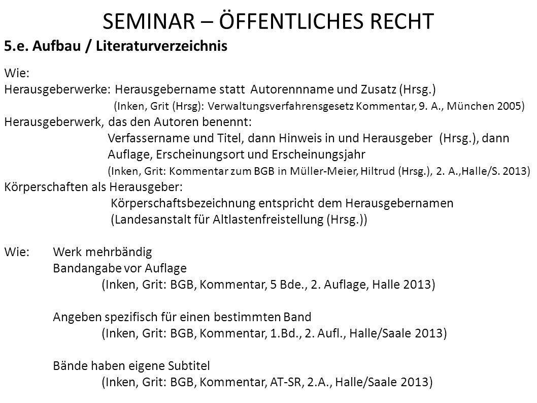 SEMINAR – ÖFFENTLICHES RECHT 5.e. Aufbau / Literaturverzeichnis Wie: Herausgeberwerke: Herausgebername statt Autorennname und Zusatz (Hrsg.) (Inken, G