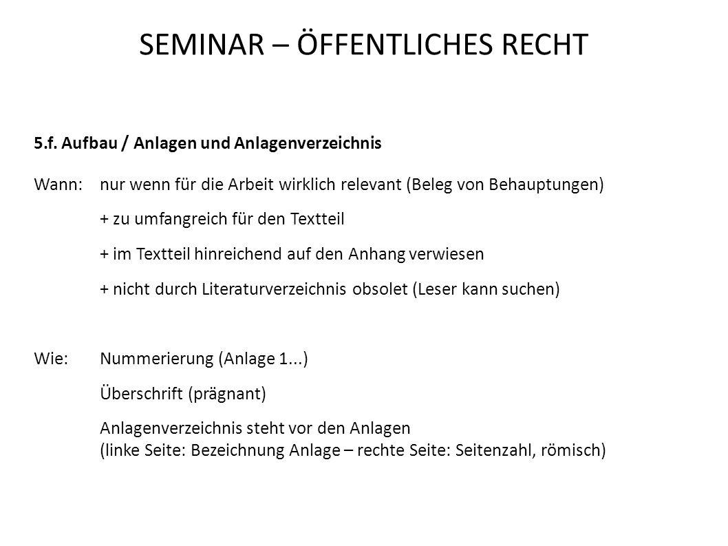 SEMINAR – ÖFFENTLICHES RECHT 5.f. Aufbau / Anlagen und Anlagenverzeichnis Wann:nur wenn für die Arbeit wirklich relevant (Beleg von Behauptungen) + zu