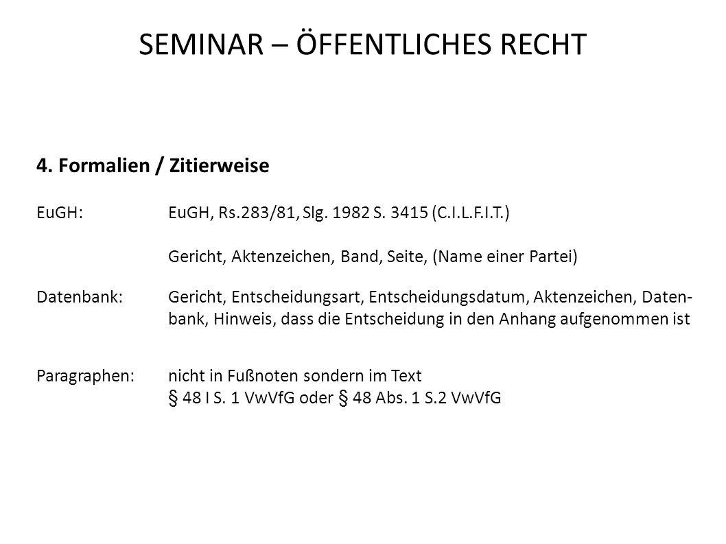 SEMINAR – ÖFFENTLICHES RECHT 4. Formalien / Zitierweise EuGH:EuGH, Rs.283/81, Slg. 1982 S. 3415 (C.I.L.F.I.T.) Gericht, Aktenzeichen, Band, Seite, (Na