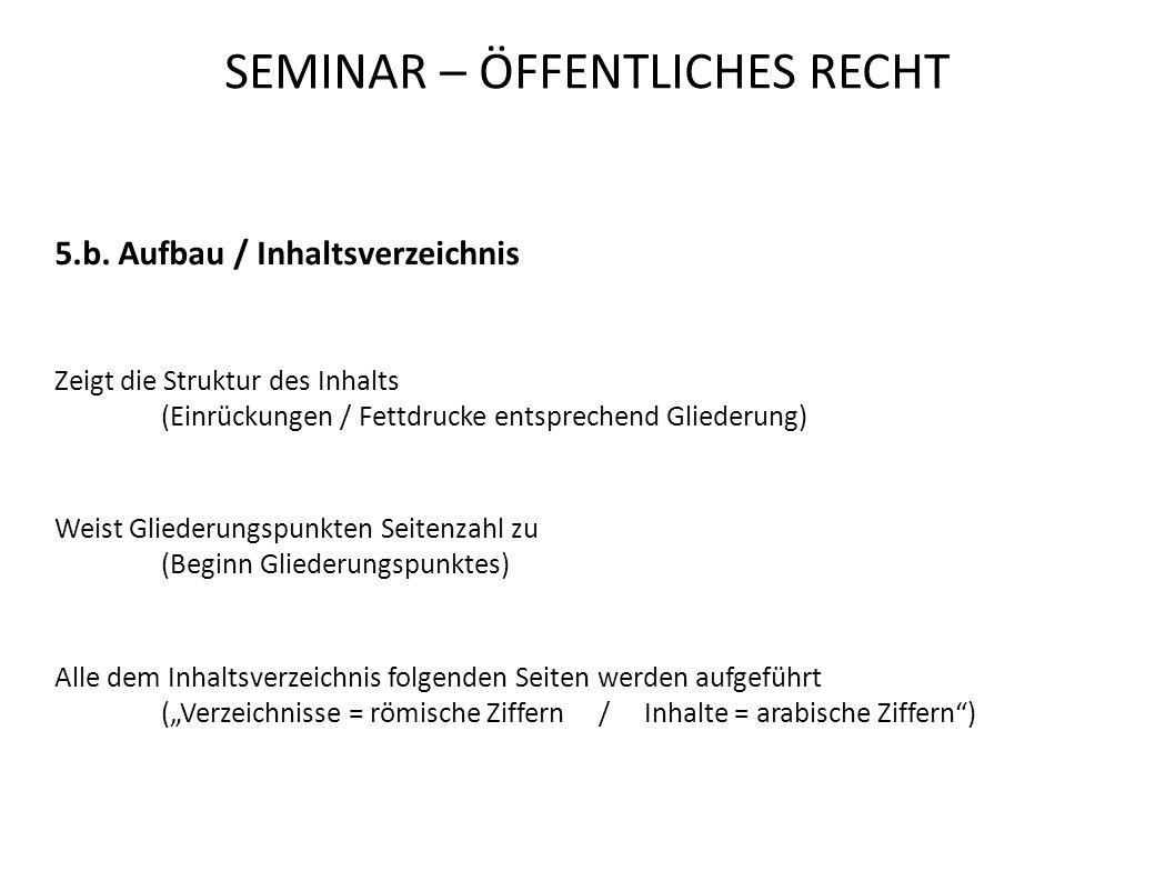 SEMINAR – ÖFFENTLICHES RECHT 5.b. Aufbau / Inhaltsverzeichnis Zeigt die Struktur des Inhalts (Einrückungen / Fettdrucke entsprechend Gliederung) Weist