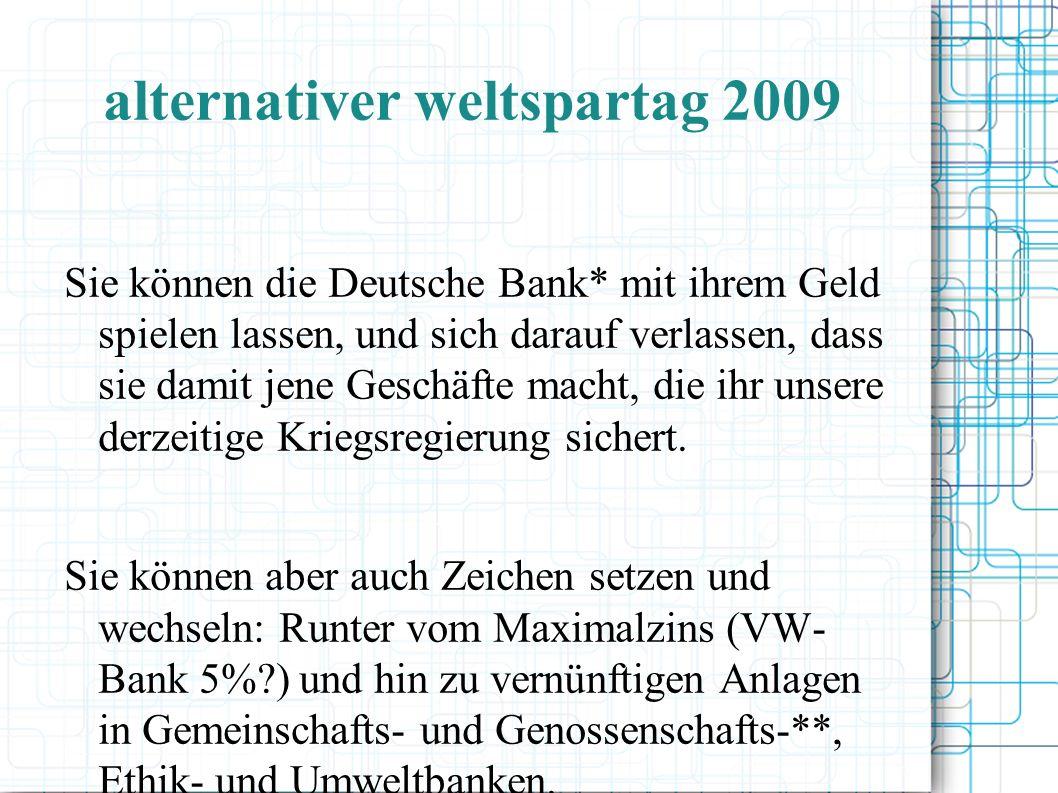 alternativer weltspartag 2009 Sie können die Deutsche Bank* mit ihrem Geld spielen lassen, und sich darauf verlassen, dass sie damit jene Geschäfte macht, die ihr unsere derzeitige Kriegsregierung sichert.