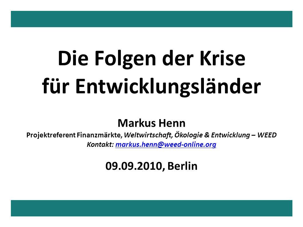 Die Folgen der Krise für Entwicklungsländer Markus Henn Projektreferent Finanzmärkte, Weltwirtschaft, Ökologie & Entwicklung – WEED Kontakt: markus.henn@weed-online.orgmarkus.henn@weed-online.org 09.09.2010, Berlin