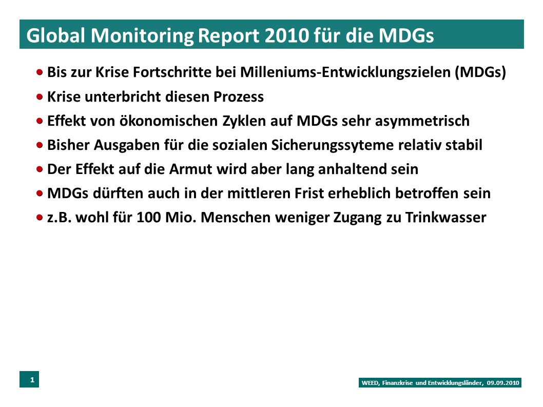 Global Monitoring Report 2010 für die MDGs WEED, Finanzkrise und Entwicklungsländer, 09.09.2010 16 Bis zur Krise Fortschritte bei Milleniums-Entwicklungszielen (MDGs) Krise unterbricht diesen Prozess Effekt von ökonomischen Zyklen auf MDGs sehr asymmetrisch Bisher Ausgaben für die sozialen Sicherungssyteme relativ stabil Der Effekt auf die Armut wird aber lang anhaltend sein MDGs dürften auch in der mittleren Frist erheblich betroffen sein z.B.