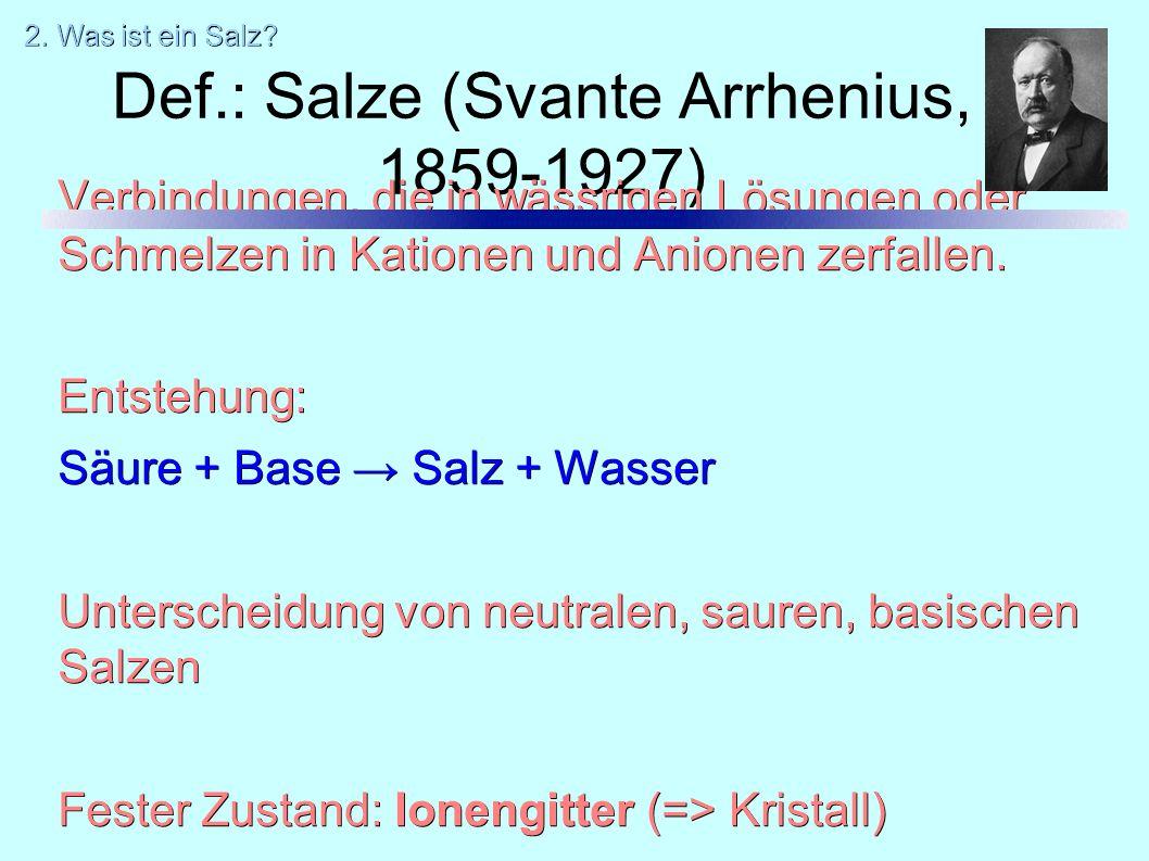 Def.: Salze (Svante Arrhenius, 1859-1927) Verbindungen, die in wässrigen Lösungen oder Schmelzen in Kationen und Anionen zerfallen. Entstehung: Säure