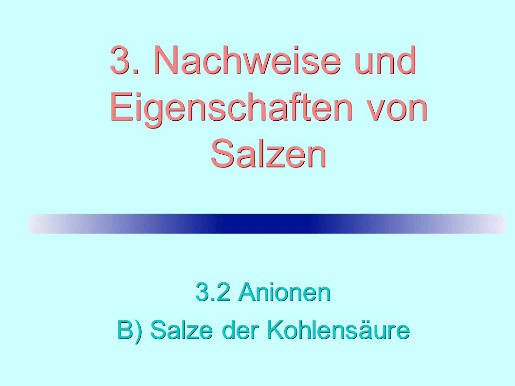 3. Nachweise und Eigenschaften von Salzen 3.2 Anionen B) Salze der Kohlensäure