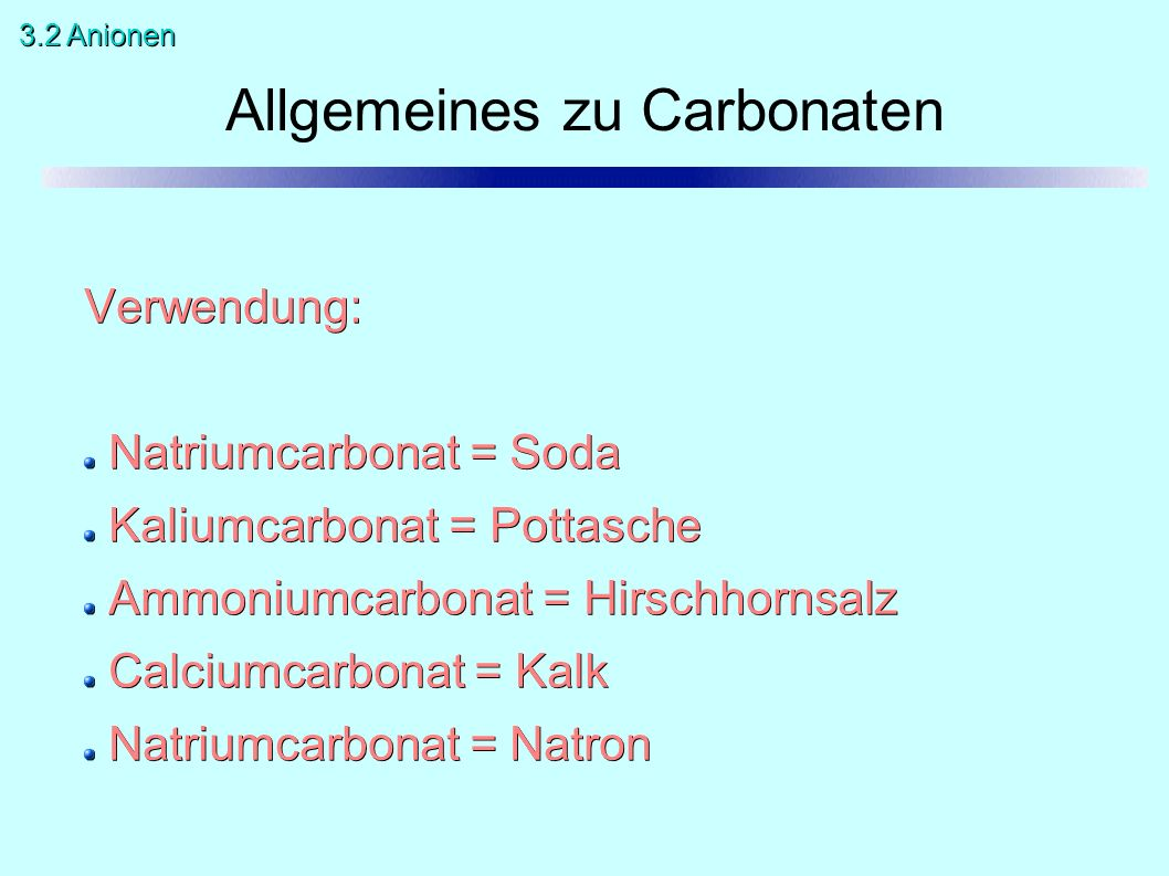 Allgemeines zu Carbonaten Verwendung: Natriumcarbonat = Soda Kaliumcarbonat = Pottasche Ammoniumcarbonat = Hirschhornsalz Calciumcarbonat = Kalk Natri