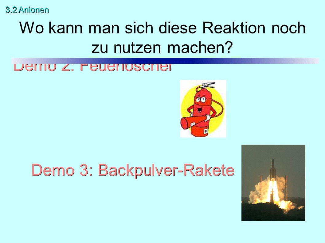 Demo 2: Feuerlöscher Demo 3: Backpulver-Rakete Wo kann man sich diese Reaktion noch zu nutzen machen.