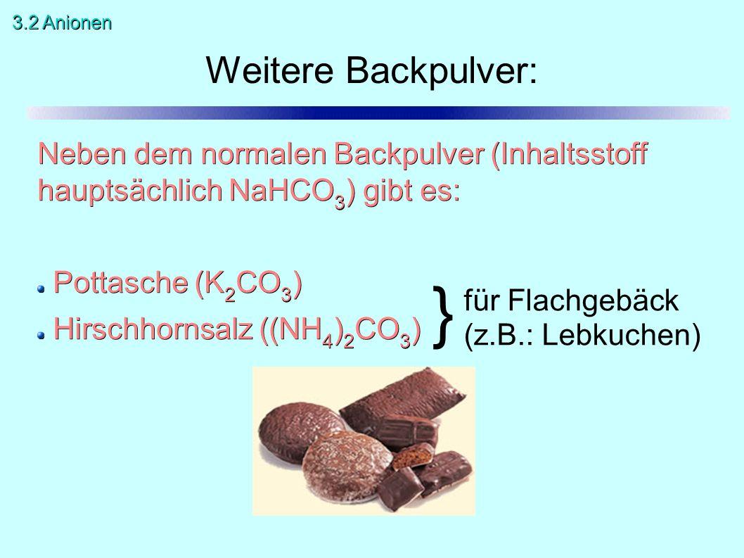 Neben dem normalen Backpulver (Inhaltsstoff hauptsächlich NaHCO 3 ) gibt es: Pottasche (K 2 CO 3 ) Hirschhornsalz ((NH 4 ) 2 CO 3 ) Weitere Backpulver: } für Flachgebäck (z.B.: Lebkuchen) 3.2 Anionen