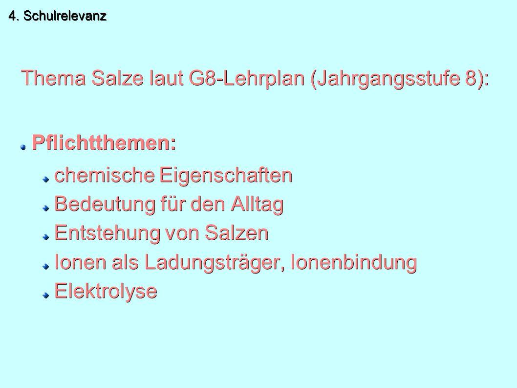 Thema Salze laut G8-Lehrplan (Jahrgangsstufe 8): Pflichtthemen: chemische Eigenschaften Bedeutung für den Alltag Entstehung von Salzen Ionen als Ladungsträger, Ionenbindung Elektrolyse 4.