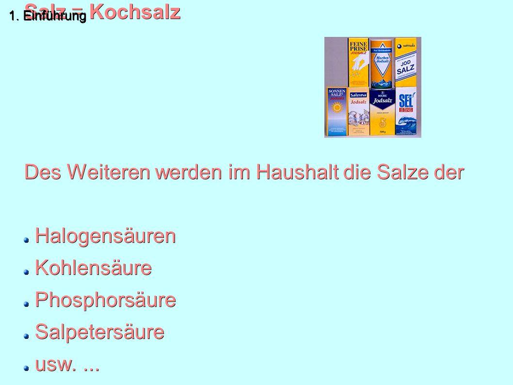 Normaler Sprachgebrauch: Salz = Kochsalz Des Weiteren werden im Haushalt die Salze der Halogensäuren Kohlensäure Phosphorsäure Salpetersäure usw.... v