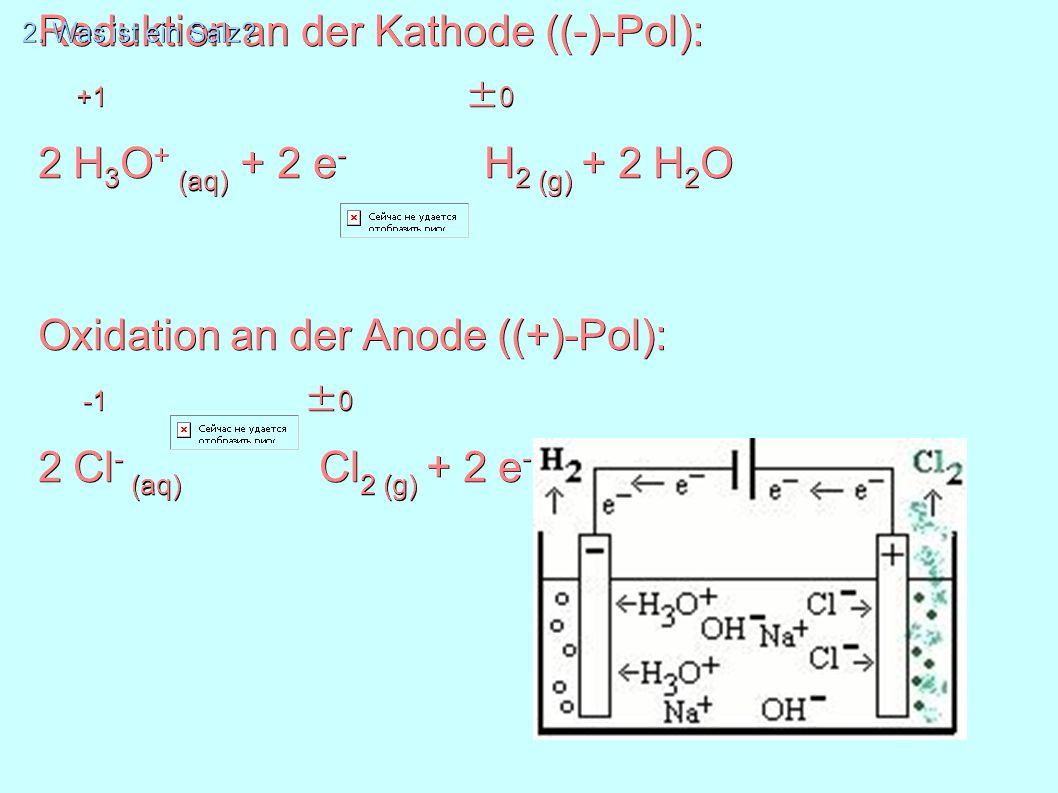 Reduktion an der Kathode ((-)-Pol): +1 ± 0 2 H 3 O + (aq) + 2 e - H 2 (g) + 2 H 2 O Oxidation an der Anode ((+)-Pol): -1 ± 0 2 Cl - (aq) Cl 2 (g) + 2 e - 2.