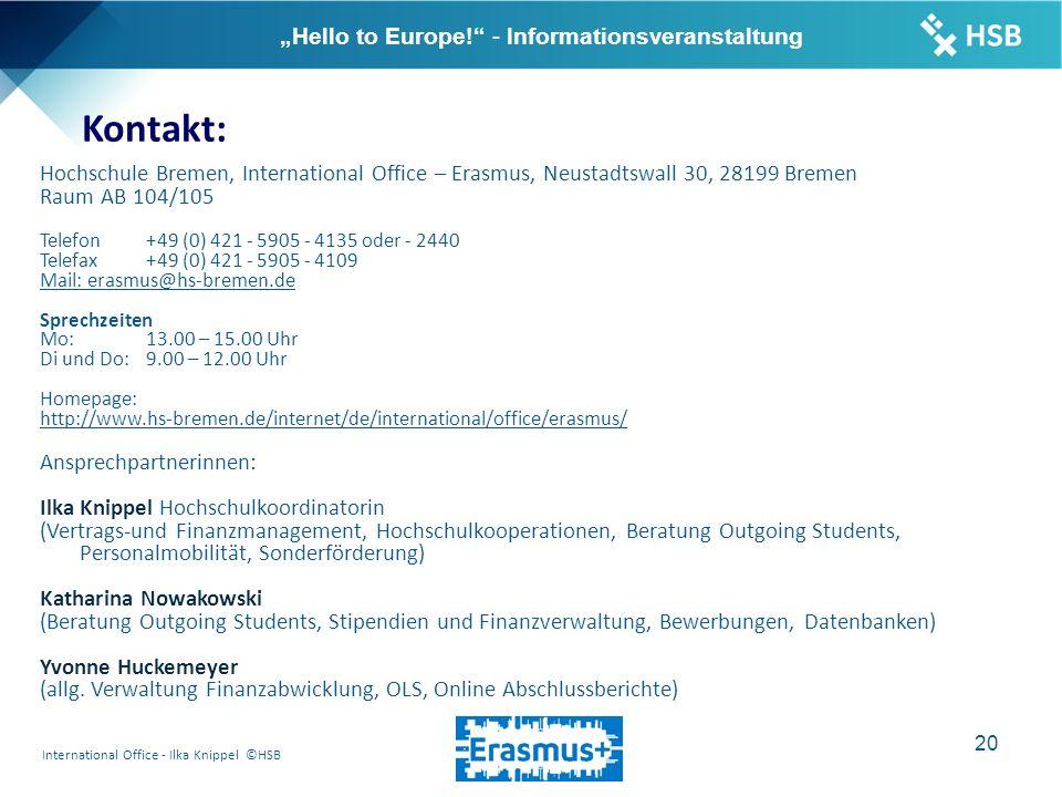 """International Office - Ilka Knippel ©HSB 20 """"Hello to Europe! - Informationsveranstaltung Kontakt: Hochschule Bremen, International Office – Erasmus, Neustadtswall 30, 28199 Bremen Raum AB 104/105 Telefon+49 (0) 421 - 5905 - 4135 oder - 2440 Telefax+49 (0) 421 - 5905 - 4109 Mail: erasmus@hs-bremen.de Sprechzeiten Mo: 13.00 – 15.00 Uhr Di und Do: 9.00 – 12.00 Uhr Homepage: http://www.hs-bremen.de/internet/de/international/office/erasmus/ Ansprechpartnerinnen: Ilka Knippel Hochschulkoordinatorin (Vertrags-und Finanzmanagement, Hochschulkooperationen, Beratung Outgoing Students, Personalmobilität, Sonderförderung) Katharina Nowakowski (Beratung Outgoing Students, Stipendien und Finanzverwaltung, Bewerbungen, Datenbanken) Yvonne Huckemeyer (allg."""