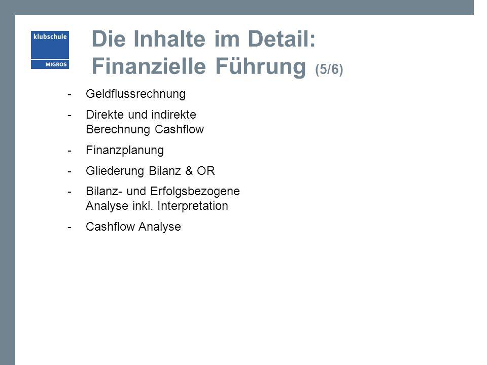 Die Inhalte im Detail: Finanzielle Führung (5/6) -Geldflussrechnung -Direkte und indirekte Berechnung Cashflow -Finanzplanung -Gliederung Bilanz & OR