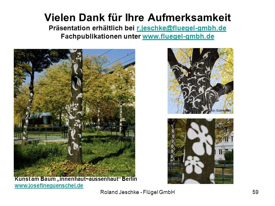 """Roland Jeschke - Flügel GmbH59 Vielen Dank für Ihre Aufmerksamkeit Präsentation erhältlich bei r.jeschke@fluegel-gmbh.de Fachpublikationen unter www.fluegel-gmbh.der.jeschke@fluegel-gmbh.dewww.fluegel-gmbh.de Kunst am Baum """"innenhaut~aussenhaut Berlin www.josefineguenschel.de Foto: Günschel"""