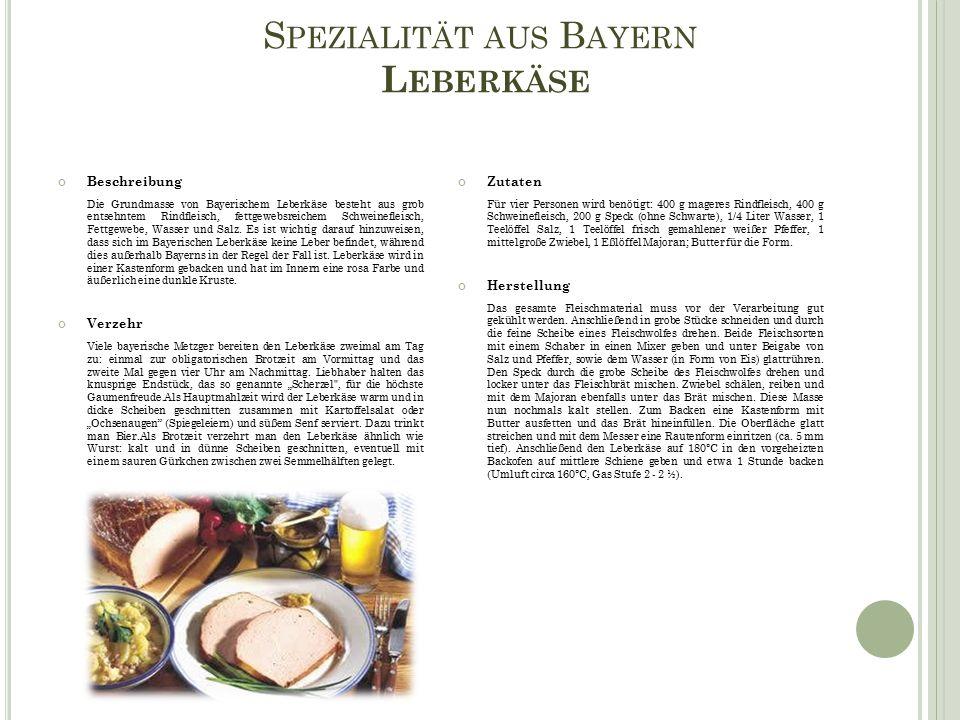 S PEZIALITÄT AUS B AYERN L EBERKÄSE Beschreibung Die Grundmasse von Bayerischem Leberkäse besteht aus grob entsehntem Rindfleisch, fettgewebsreichem Schweinefleisch, Fettgewebe, Wasser und Salz.