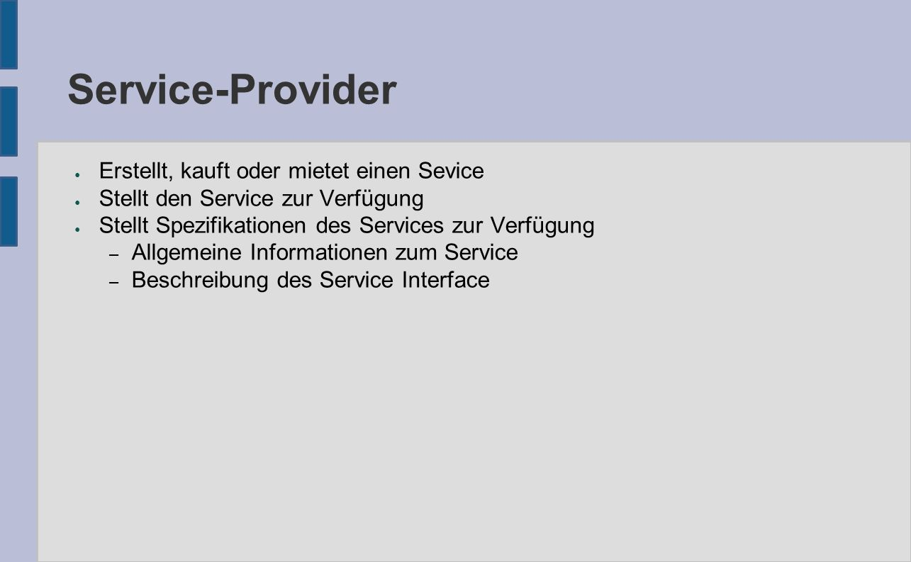 Service-Provider ● Erstellt, kauft oder mietet einen Sevice ● Stellt den Service zur Verfügung ● Stellt Spezifikationen des Services zur Verfügung – Allgemeine Informationen zum Service – Beschreibung des Service Interface
