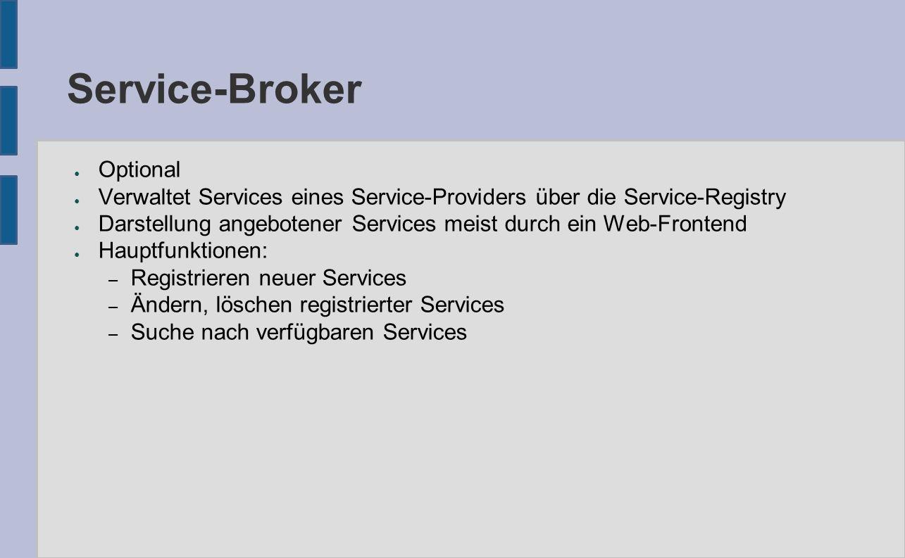 Service-Broker ● Optional ● Verwaltet Services eines Service-Providers über die Service-Registry ● Darstellung angebotener Services meist durch ein Web-Frontend ● Hauptfunktionen: – Registrieren neuer Services – Ändern, löschen registrierter Services – Suche nach verfügbaren Services