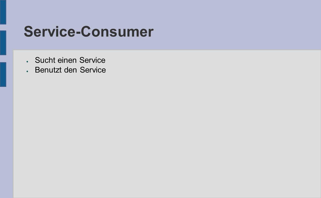 Service-Consumer ● Sucht einen Service ● Benutzt den Service