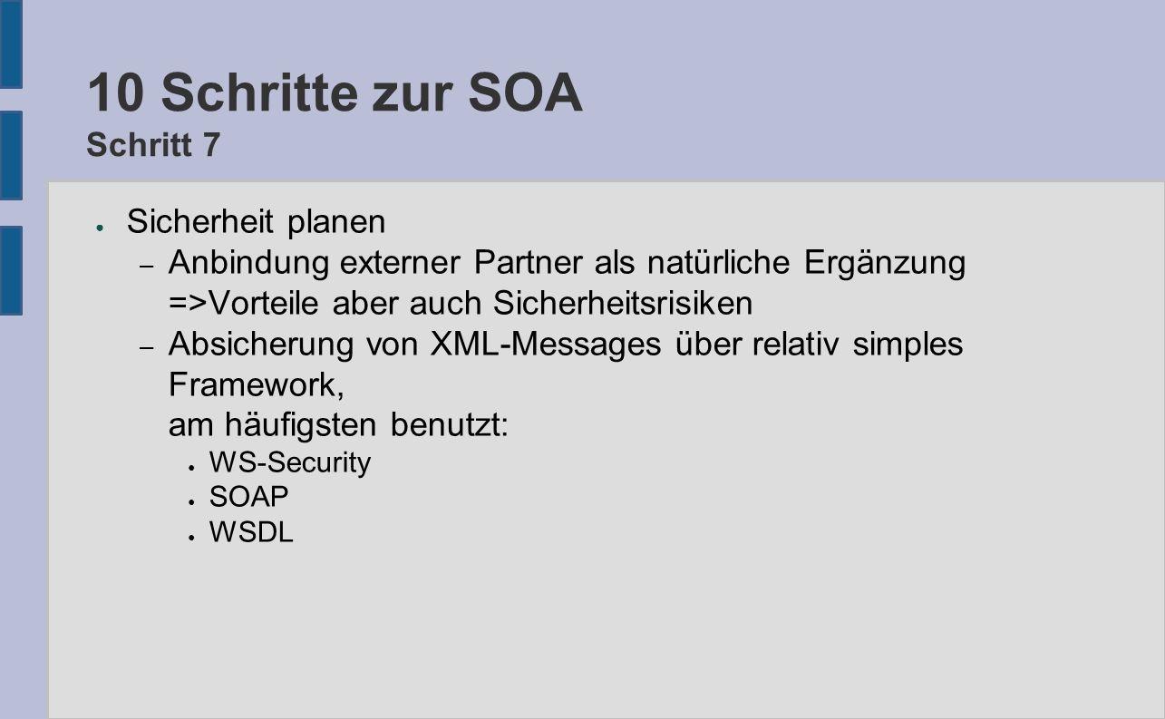 10 Schritte zur SOA Schritt 7 ● Sicherheit planen – Anbindung externer Partner als natürliche Ergänzung =>Vorteile aber auch Sicherheitsrisiken – Absicherung von XML-Messages über relativ simples Framework, am häufigsten benutzt: ● WS-Security ● SOAP ● WSDL