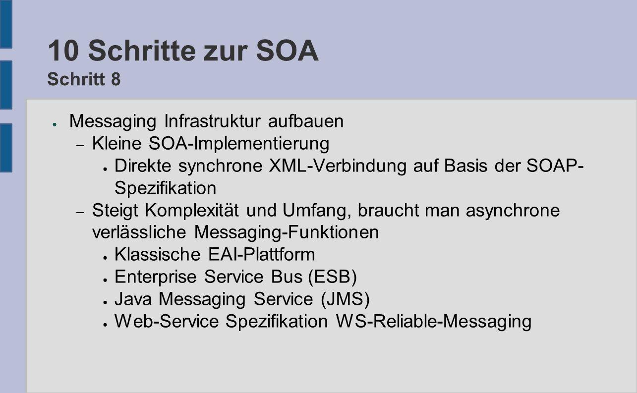 10 Schritte zur SOA Schritt 8 ● Messaging Infrastruktur aufbauen – Kleine SOA-Implementierung ● Direkte synchrone XML-Verbindung auf Basis der SOAP- Spezifikation – Steigt Komplexität und Umfang, braucht man asynchrone verlässliche Messaging-Funktionen ● Klassische EAI-Plattform ● Enterprise Service Bus (ESB) ● Java Messaging Service (JMS) ● Web-Service Spezifikation WS-Reliable-Messaging