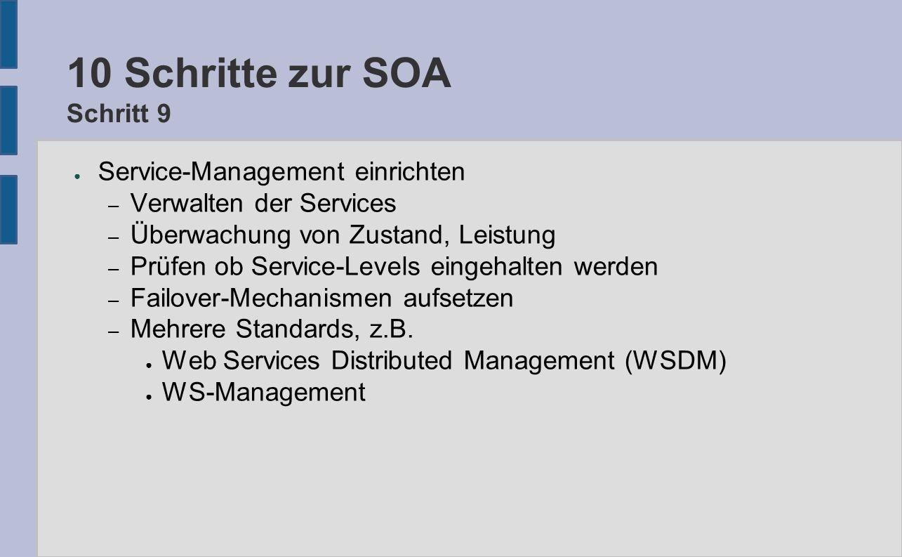 10 Schritte zur SOA Schritt 9 ● Service-Management einrichten – Verwalten der Services – Überwachung von Zustand, Leistung – Prüfen ob Service-Levels eingehalten werden – Failover-Mechanismen aufsetzen – Mehrere Standards, z.B.