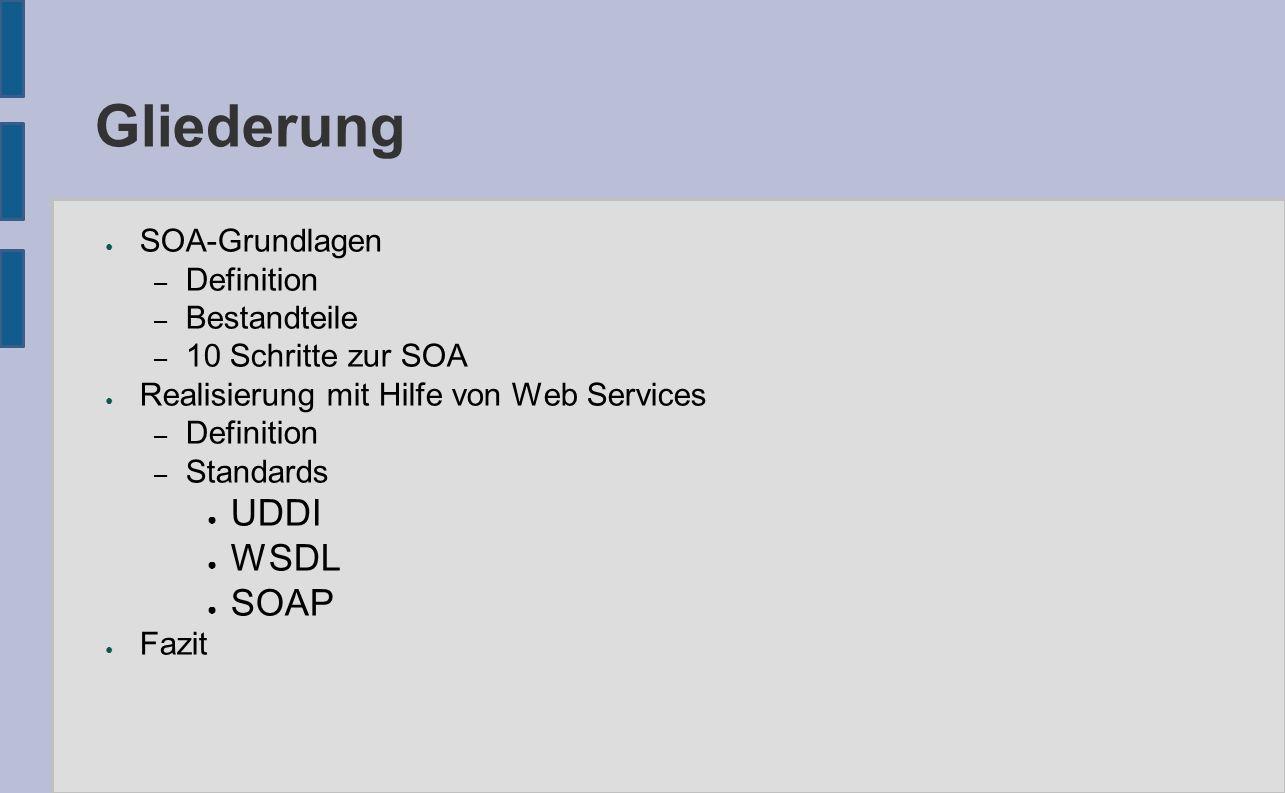 Gliederung ● SOA-Grundlagen – Definition – Bestandteile – 10 Schritte zur SOA ● Realisierung mit Hilfe von Web Services – Definition – Standards ● UDDI ● WSDL ● SOAP ● Fazit