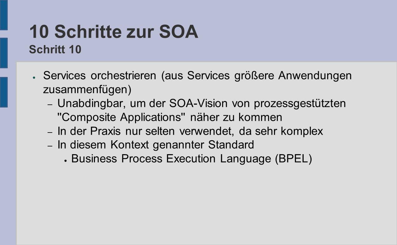 10 Schritte zur SOA Schritt 10 ● Services orchestrieren (aus Services größere Anwendungen zusammenfügen) – Unabdingbar, um der SOA-Vision von prozessg