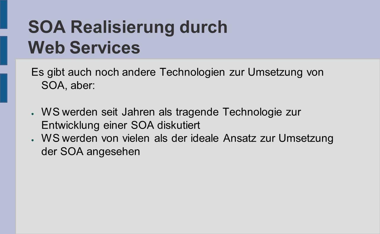 SOA Realisierung durch Web Services Es gibt auch noch andere Technologien zur Umsetzung von SOA, aber: ● WS werden seit Jahren als tragende Technologie zur Entwicklung einer SOA diskutiert ● WS werden von vielen als der ideale Ansatz zur Umsetzung der SOA angesehen
