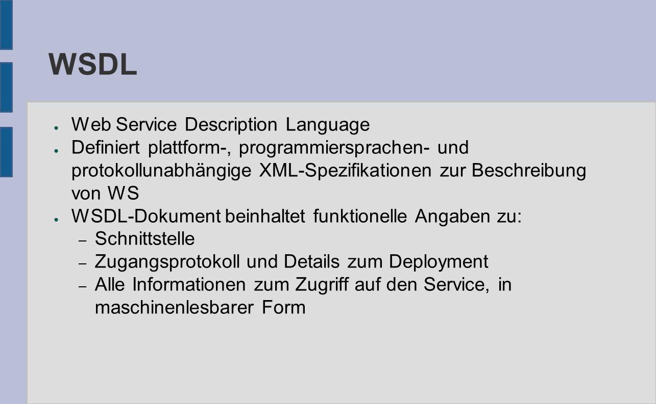 WSDL ● Web Service Description Language ● Definiert plattform-, programmiersprachen- und protokollunabhängige XML-Spezifikationen zur Beschreibung von WS ● WSDL-Dokument beinhaltet funktionelle Angaben zu: – Schnittstelle – Zugangsprotokoll und Details zum Deployment – Alle Informationen zum Zugriff auf den Service, in maschinenlesbarer Form